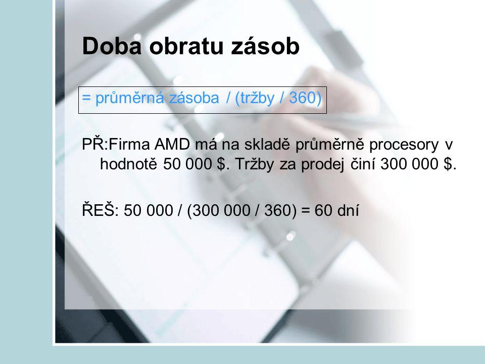 Doba obratu zásob = průměrná zásoba / (tržby / 360) PŘ:Firma AMD má na skladě průměrně procesory v hodnotě 50 000 $. Tržby za prodej činí 300 000 $. Ř