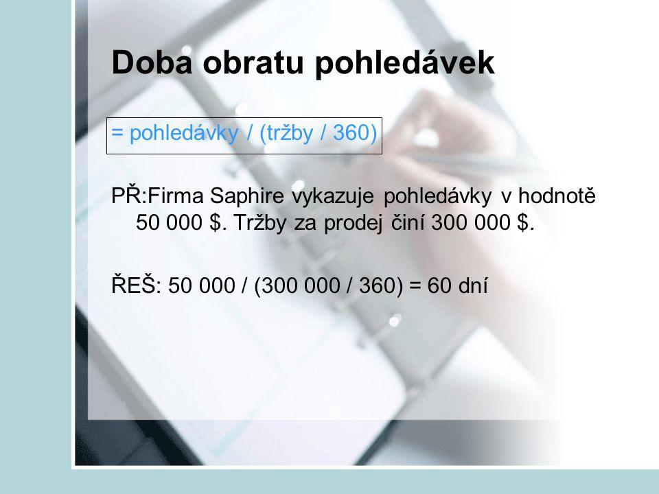 Doba obratu pohledávek = pohledávky / (tržby / 360) PŘ:Firma Saphire vykazuje pohledávky v hodnotě 50 000 $. Tržby za prodej činí 300 000 $. ŘEŠ: 50 0