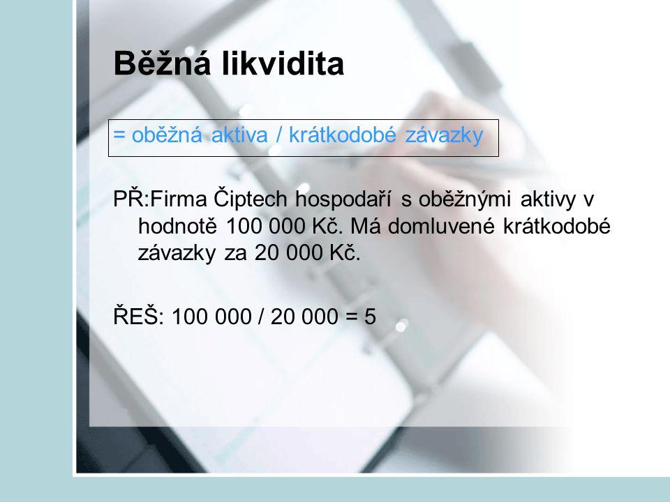 Běžná likvidita = oběžná aktiva / krátkodobé závazky PŘ:Firma Čiptech hospodaří s oběžnými aktivy v hodnotě 100 000 Kč. Má domluvené krátkodobé závazk