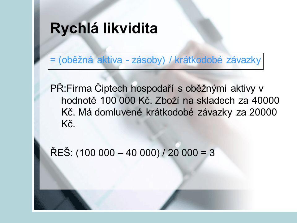 Rychlá likvidita = (oběžná aktiva - zásoby) / krátkodobé závazky PŘ:Firma Čiptech hospodaří s oběžnými aktivy v hodnotě 100 000 Kč. Zboží na skladech