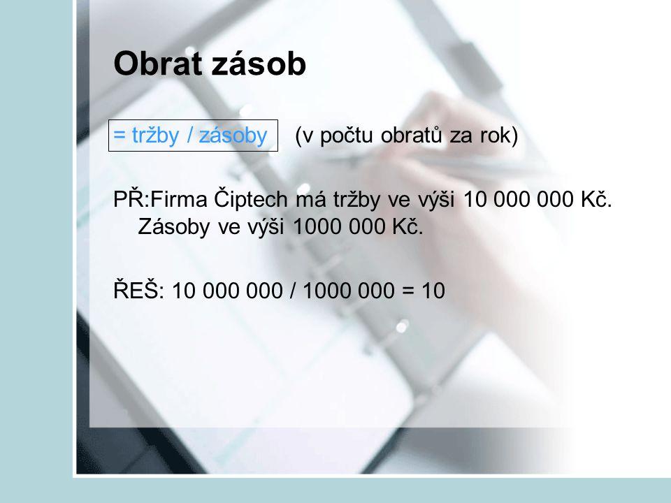 Obrat zásob = tržby / zásoby (v počtu obratů za rok) PŘ:Firma Čiptech má tržby ve výši 10 000 000 Kč. Zásoby ve výši 1000 000 Kč. ŘEŠ: 10 000 000 / 10