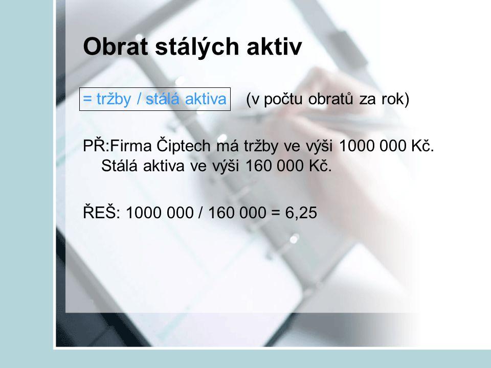 Obrat stálých aktiv = tržby / stálá aktiva (v počtu obratů za rok) PŘ:Firma Čiptech má tržby ve výši 1000 000 Kč. Stálá aktiva ve výši 160 000 Kč. ŘEŠ