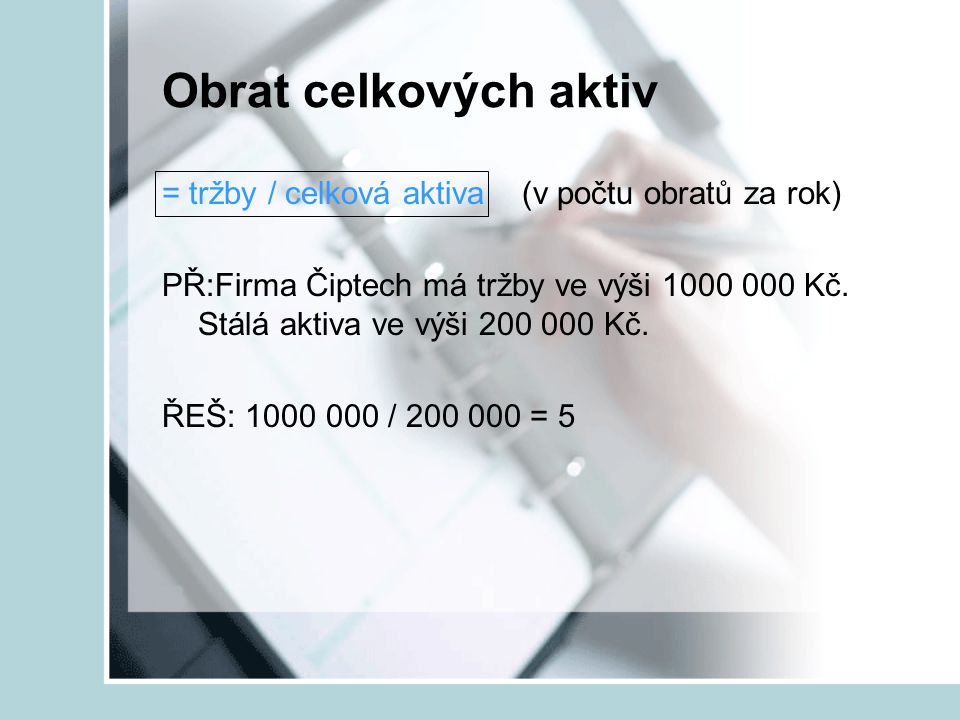 Obrat celkových aktiv = tržby / celková aktiva (v počtu obratů za rok) PŘ:Firma Čiptech má tržby ve výši 1000 000 Kč. Stálá aktiva ve výši 200 000 Kč.