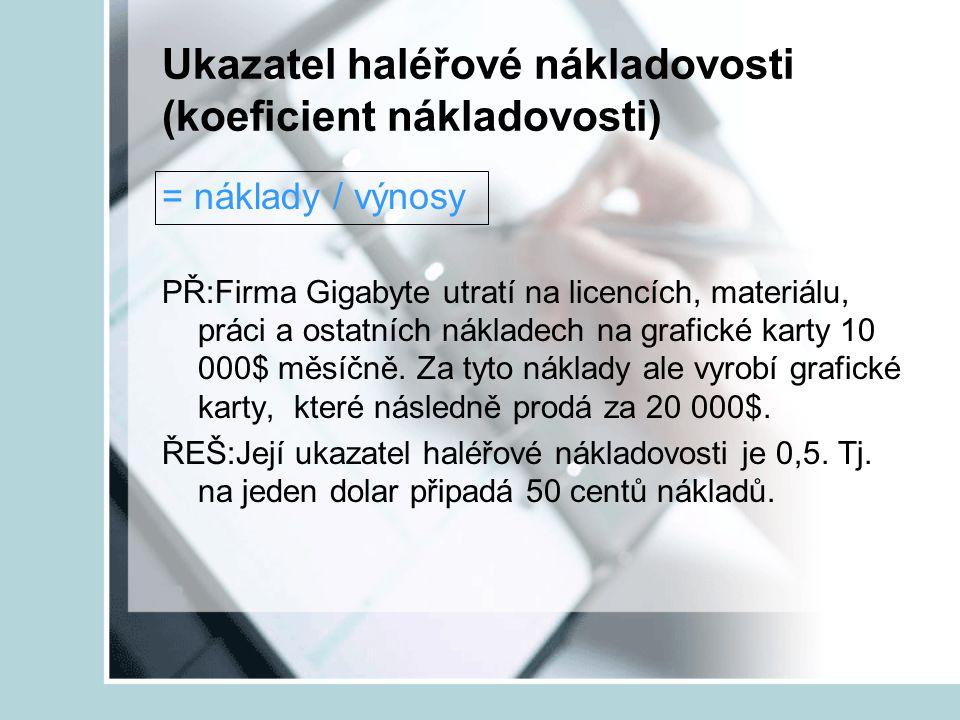 Ukazatel haléřové nákladovosti (koeficient nákladovosti) = náklady / výnosy PŘ:Firma Gigabyte utratí na licencích, materiálu, práci a ostatních náklad