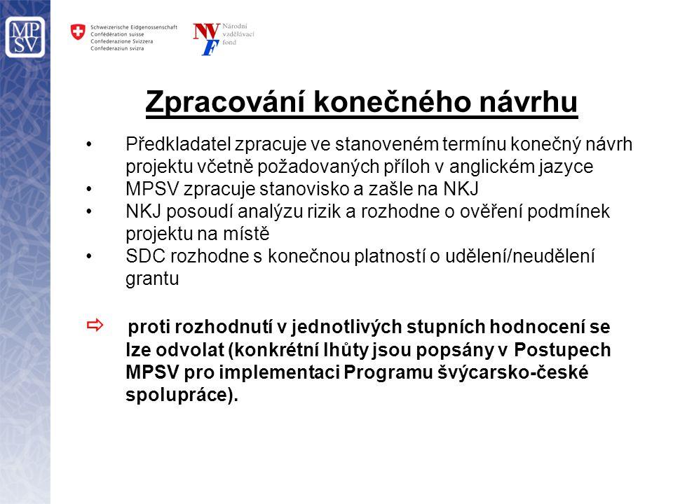 Zpracování konečného návrhu Předkladatel zpracuje ve stanoveném termínu konečný návrh projektu včetně požadovaných příloh v anglickém jazyce MPSV zpracuje stanovisko a zašle na NKJ NKJ posoudí analýzu rizik a rozhodne o ověření podmínek projektu na místě SDC rozhodne s konečnou platností o udělení/neudělení grantu  proti rozhodnutí v jednotlivých stupních hodnocení se lze odvolat (konkrétní lhůty jsou popsány v Postupech MPSV pro implementaci Programu švýcarsko-české spolupráce).