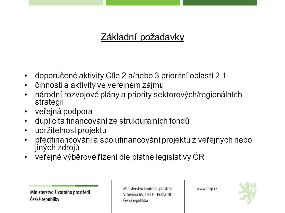 Základní požadavky doporučené aktivity Cíle 2 a/nebo 3 prioritní oblastí 2.1 činnosti a aktivity ve veřejném zájmu národní rozvojové plány a priority sektorových/regionálních strategií veřejná podpora duplicita financování ze strukturálních fondů udržitelnost projektu předfinancování a spolufinancování projektu z veřejných nebo jiných zdrojů veřejné výběrové řízení dle platné legislativy ČR