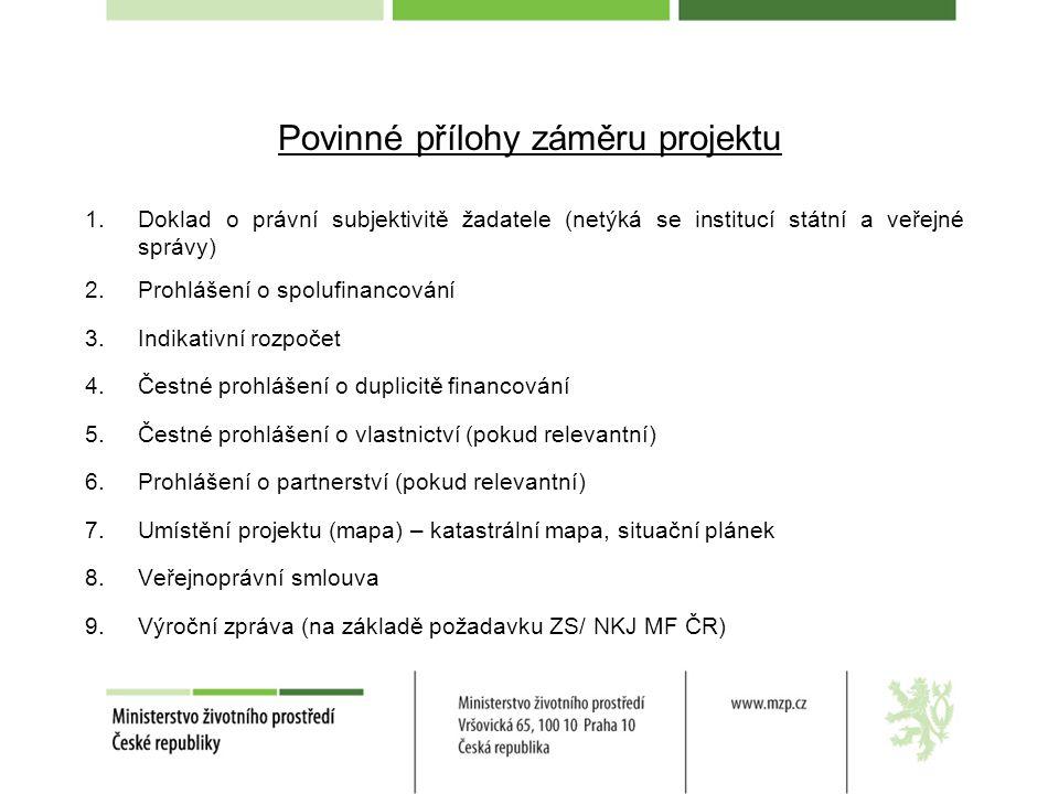 Povinné přílohy záměru projektu 1.Doklad o právní subjektivitě žadatele (netýká se institucí státní a veřejné správy) 2.Prohlášení o spolufinancování 3.Indikativní rozpočet 4.Čestné prohlášení o duplicitě financování 5.Čestné prohlášení o vlastnictví (pokud relevantní) 6.Prohlášení o partnerství (pokud relevantní) 7.Umístění projektu (mapa) – katastrální mapa, situační plánek 8.Veřejnoprávní smlouva 9.Výroční zpráva (na základě požadavku ZS/ NKJ MF ČR)