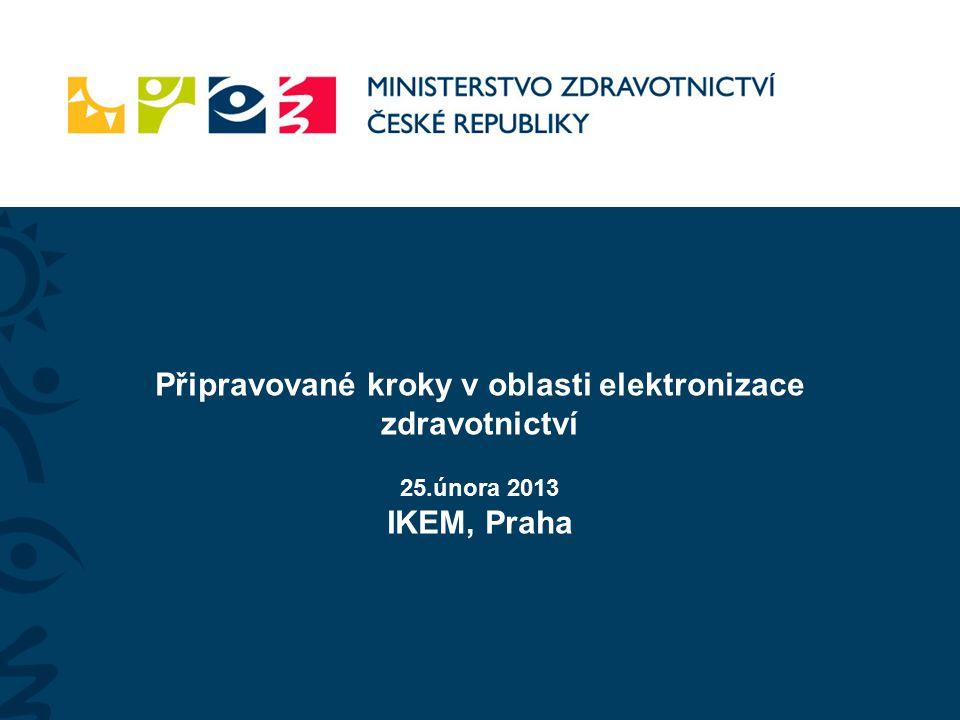 Připravované kroky v oblasti elektronizace zdravotnictví 25.února 2013 IKEM, Praha