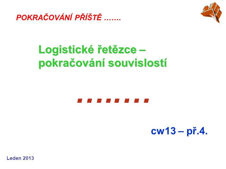 Leden 2013 …..… cw13 – př.4. POKRAČOVÁNÍ PŘÍŠTĚ ……. Logistické řetězce – pokračování souvislostí