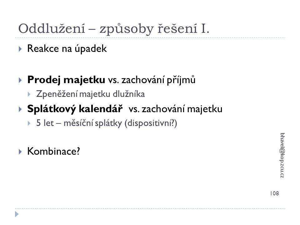 Oddlužení – způsoby řešení I. bhavel@kop.zcu.cz 108  Reakce na úpadek  Prodej majetku vs. zachování příjmů  Zpeněžení majetku dlužníka  Splátkový