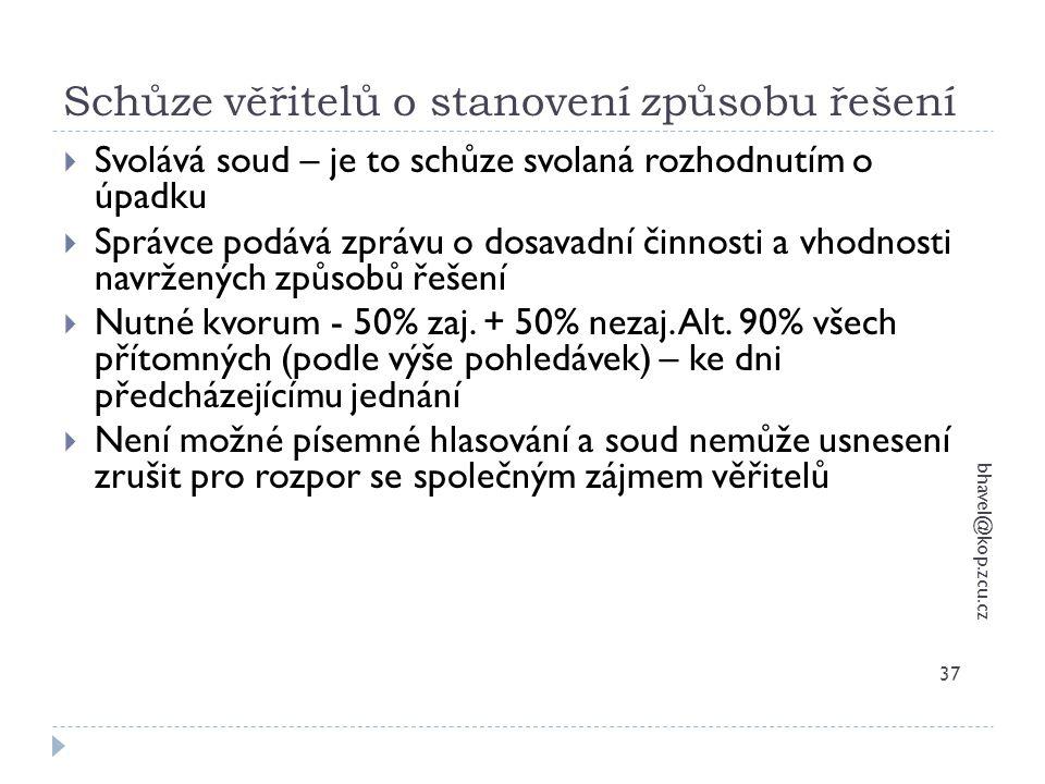 Schůze věřitelů o stanovení způsobu řešení bhavel@kop.zcu.cz 37  Svolává soud – je to schůze svolaná rozhodnutím o úpadku  Správce podává zprávu o d