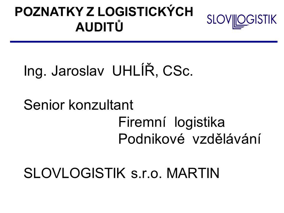 Ing. Jaroslav UHLÍŘ, CSc. Senior konzultant Firemní logistika Podnikové vzdělávání SLOVLOGISTIK s.r.o. MARTIN POZNATKY Z LOGISTICKÝCH AUDITŮ