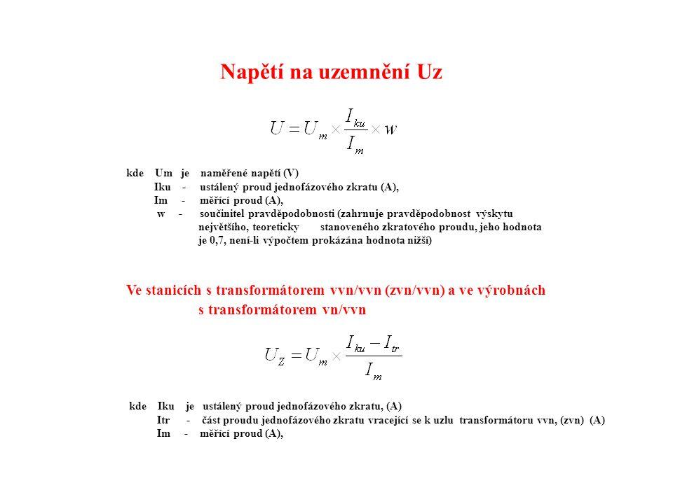 Napětí na uzemnění Uz kde Um je naměřené napětí (V) Iku - ustálený proud jednofázového zkratu (A), Im - měřící proud (A), w - součinitel pravděpodobnosti (zahrnuje pravděpodobnost výskytu největšího, teoreticky stanoveného zkratového proudu, jeho hodnota je 0,7, není-li výpočtem prokázána hodnota nižší) Ve stanicích s transformátorem vvn/vvn (zvn/vvn) a ve výrobnách s transformátorem vn/vvn kde Iku je ustálený proud jednofázového zkratu, (A) Itr - část proudu jednofázového zkratu vracející se k uzlu transformátoru vvn, (zvn) (A) Im - měřící proud (A),