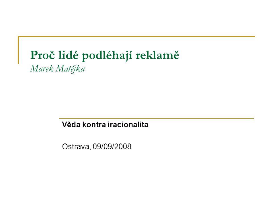 Proč lidé podléhají reklamě Marek Matějka Věda kontra iracionalita Ostrava, 09/09/2008