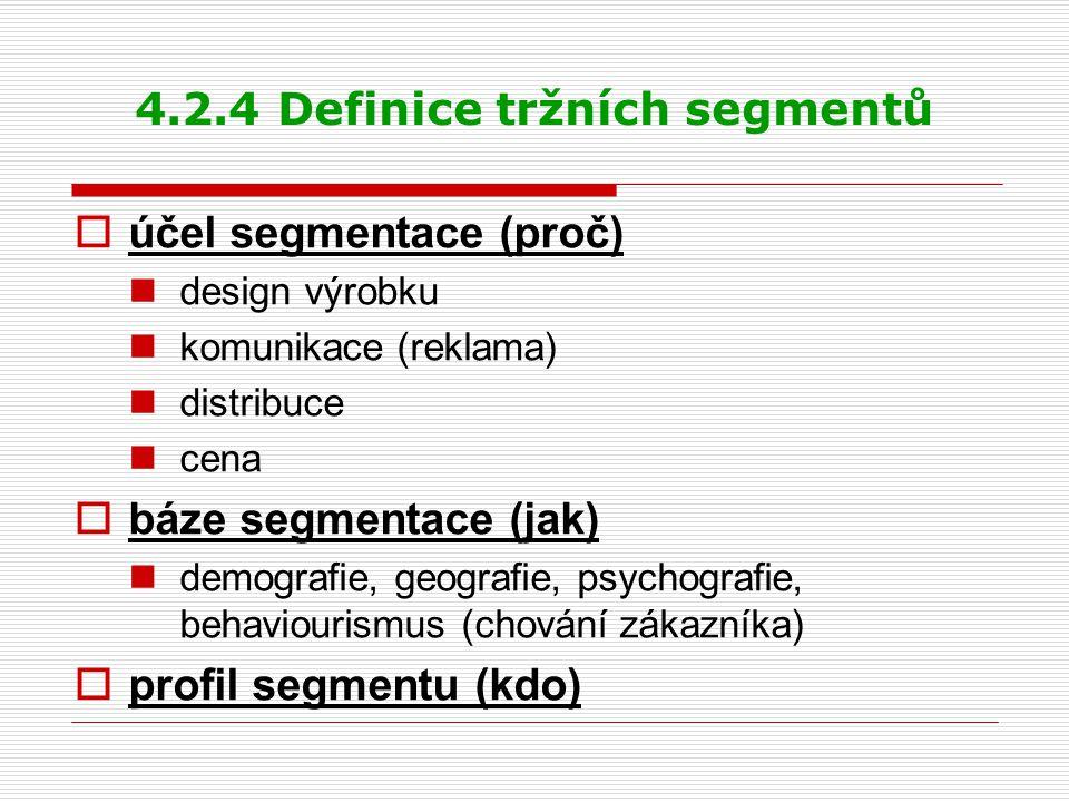 4.2.4 Definice tržních segmentů  účel segmentace (proč) design výrobku komunikace (reklama) distribuce cena  báze segmentace (jak) demografie, geografie, psychografie, behaviourismus (chování zákazníka)  profil segmentu (kdo)