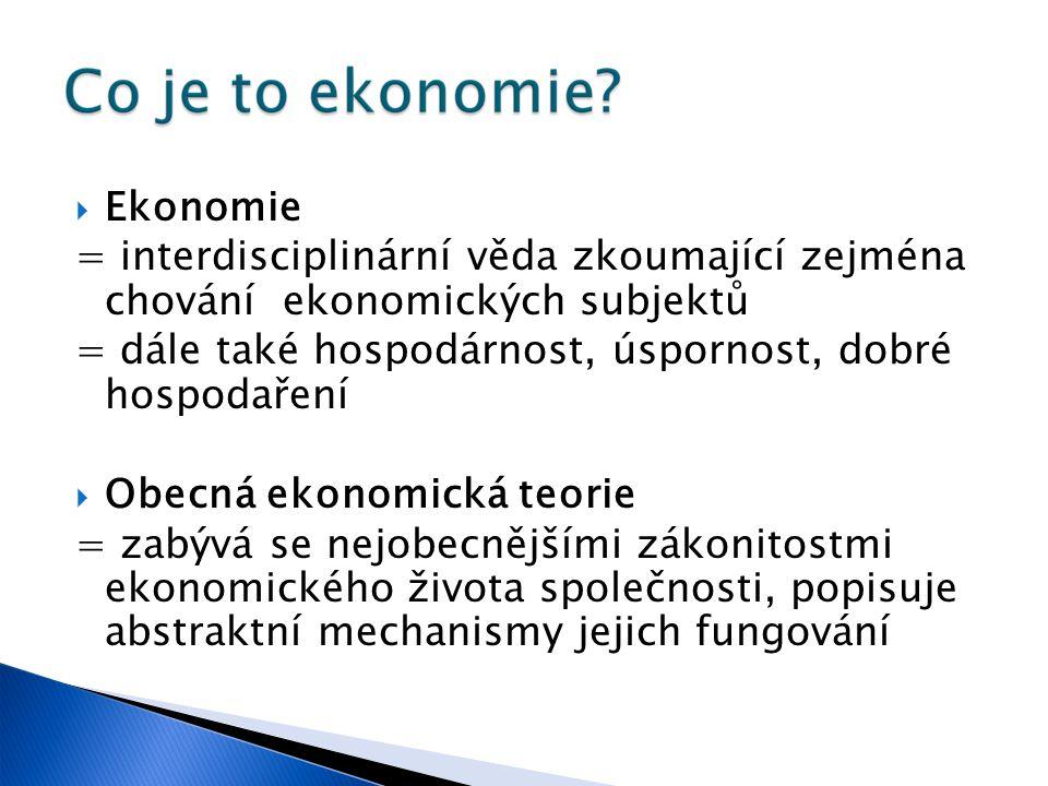  Ekonomie = interdisciplinární věda zkoumající zejména chování ekonomických subjektů = dále také hospodárnost, úspornost, dobré hospodaření  Obecná ekonomická teorie = zabývá se nejobecnějšími zákonitostmi ekonomického života společnosti, popisuje abstraktní mechanismy jejich fungování