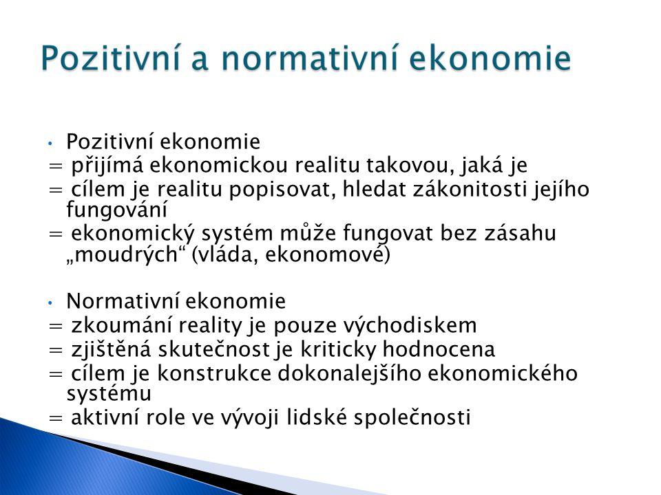 """Pozitivní ekonomie = přijímá ekonomickou realitu takovou, jaká je = cílem je realitu popisovat, hledat zákonitosti jejího fungování = ekonomický systém může fungovat bez zásahu """"moudrých (vláda, ekonomové) Normativní ekonomie = zkoumání reality je pouze východiskem = zjištěná skutečnost je kriticky hodnocena = cílem je konstrukce dokonalejšího ekonomického systému = aktivní role ve vývoji lidské společnosti"""