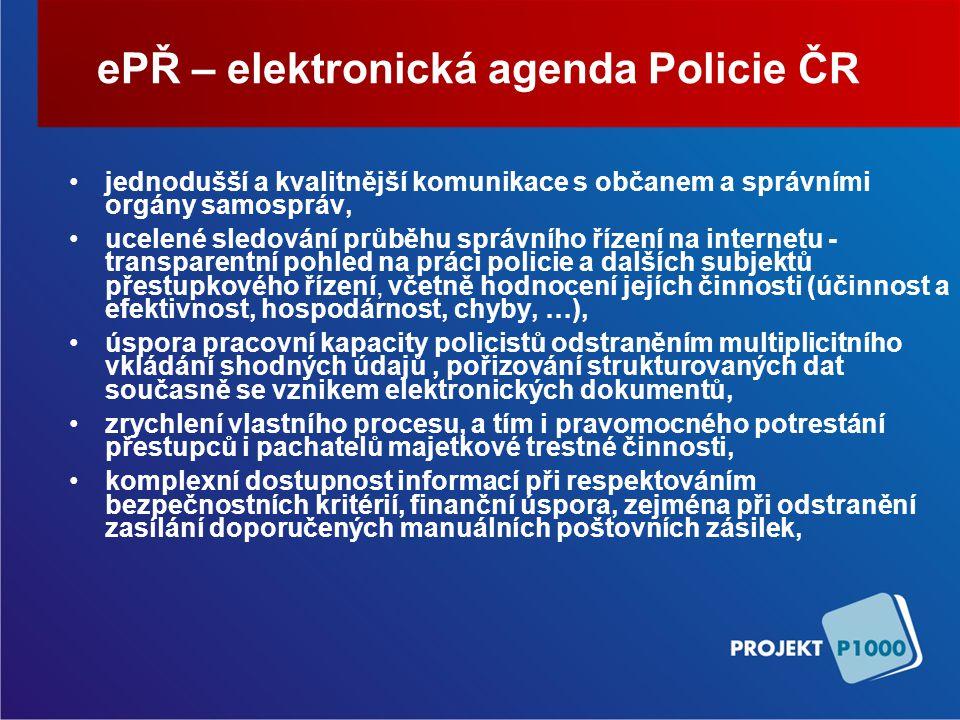 ePŘ – elektronická agenda Policie ČR jednodušší a kvalitnější komunikace s občanem a správními orgány samospráv, ucelené sledování průběhu správního řízení na internetu - transparentní pohled na práci policie a dalších subjektů přestupkového řízení, včetně hodnocení jejích činnosti (účinnost a efektivnost, hospodárnost, chyby, …), úspora pracovní kapacity policistů odstraněním multiplicitního vkládání shodných údajů, pořizování strukturovaných dat současně se vznikem elektronických dokumentů, zrychlení vlastního procesu, a tím i pravomocného potrestání přestupců i pachatelů majetkové trestné činnosti, komplexní dostupnost informací při respektováním bezpečnostních kritérií, finanční úspora, zejména při odstranění zasílání doporučených manuálních poštovních zásilek,