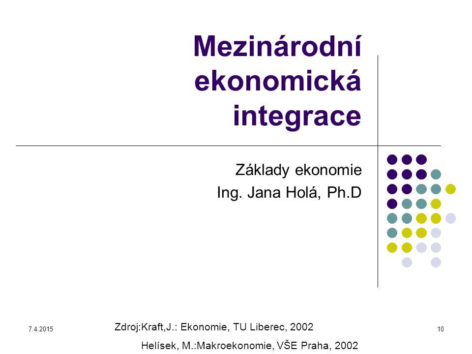 7.4.201510 Mezinárodní ekonomická integrace Základy ekonomie Ing. Jana Holá, Ph.D Zdroj:Kraft,J.: Ekonomie, TU Liberec, 2002 Helísek, M.:Makroekonomie