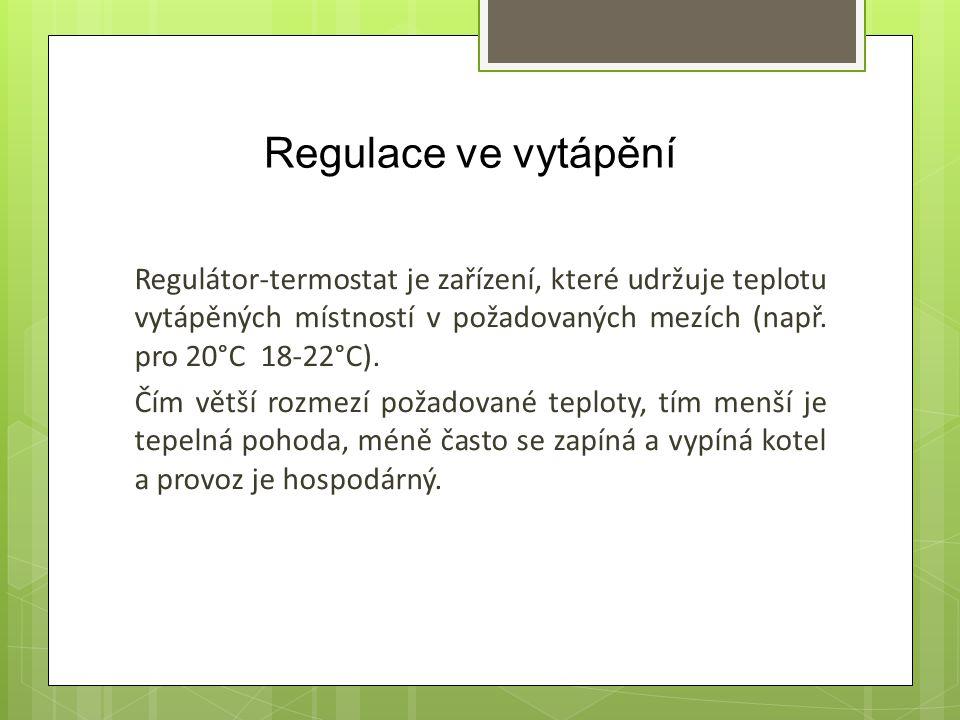 Regulace ve vytápění Regulátor-termostat je zařízení, které udržuje teplotu vytápěných místností v požadovaných mezích (např. pro 20°C 18-22°C). Čím v