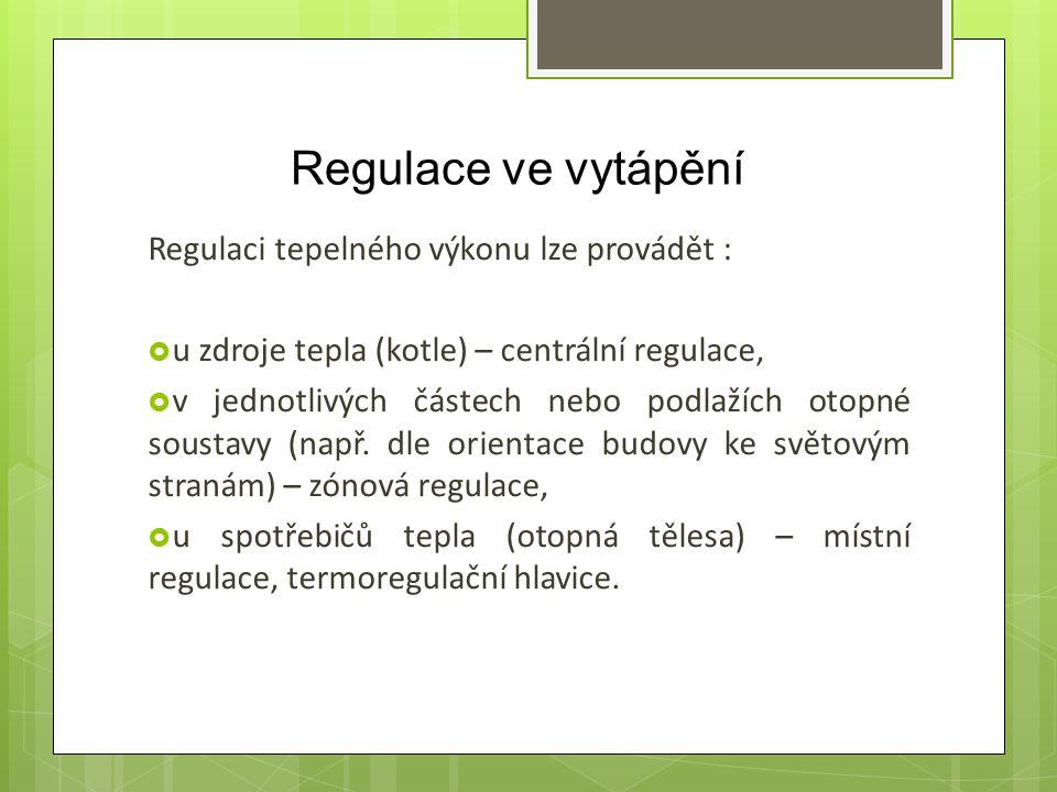 Regulace ve vytápění Regulaci tepelného výkonu lze provádět :  u zdroje tepla (kotle) – centrální regulace,  v jednotlivých částech nebo podlažích o