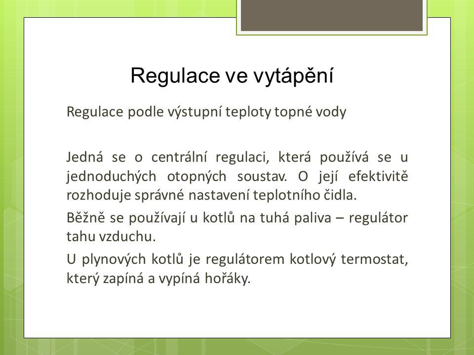 Regulace ve vytápění Regulace podle výstupní teploty topné vody Jedná se o centrální regulaci, která používá se u jednoduchých otopných soustav. O jej