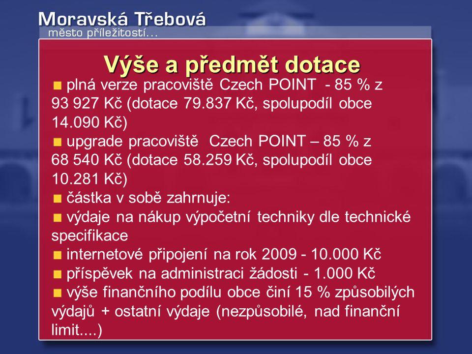 plná verze pracoviště Czech POINT - 85 % z 93 927 Kč (dotace 79.837 Kč, spolupodíl obce 14.090 Kč) upgrade pracoviště Czech POINT – 85 % z 68 540 Kč (dotace 58.259 Kč, spolupodíl obce 10.281 Kč) částka v sobě zahrnuje: výdaje na nákup výpočetní techniky dle technické specifikace internetové připojení na rok 2009 - 10.000 Kč příspěvek na administraci žádosti - 1.000 Kč výše finančního podílu obce činí 15 % způsobilých výdajů + ostatní výdaje (nezpůsobilé, nad finanční limit....) Výše a předmět dotace