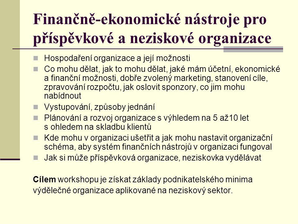 Finančně-ekonomické nástroje pro příspěvkové a neziskové organizace Hospodaření organizace a její možnosti Co mohu dělat, jak to mohu dělat, jaké mám účetní, ekonomické a finanční možnosti, dobře zvolený marketing, stanovení cíle, zpravování rozpočtu, jak oslovit sponzory, co jim mohu nabídnout Vystupování, způsoby jednání Plánování a rozvoj organizace s výhledem na 5 až10 let s ohledem na skladbu klientů Kde mohu v organizaci ušetřit a jak mohu nastavit organizační schéma, aby systém finančních nástrojů v organizaci fungoval Jak si může příspěvková organizace, neziskovka vydělávat Cílem workshopu je získat základy podnikatelského minima výdělečné organizace aplikované na neziskový sektor.