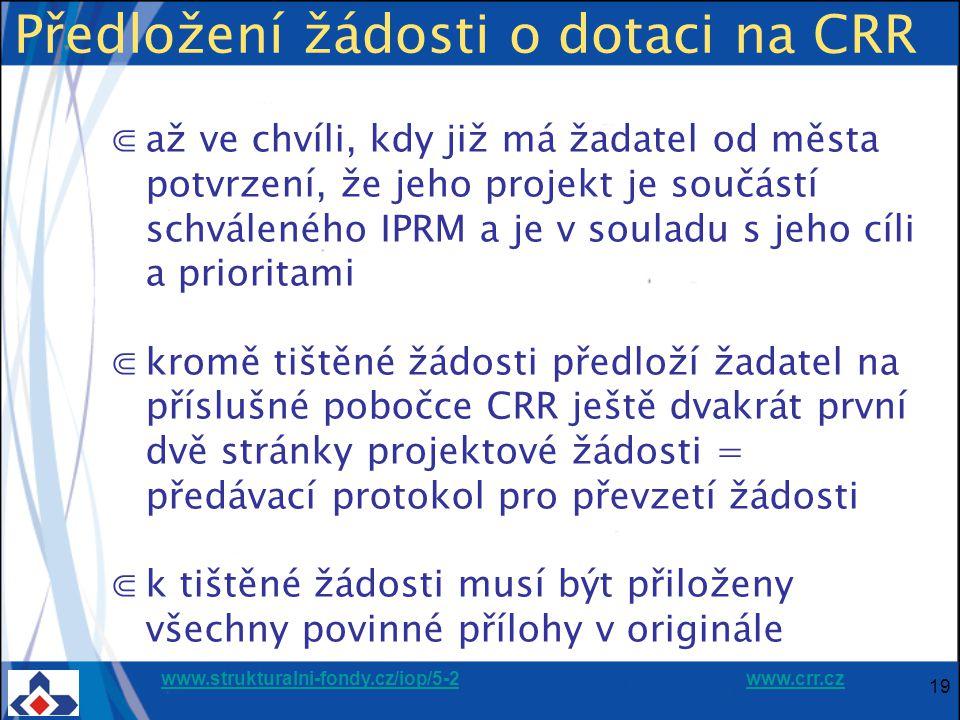 www.strukturalni-fondy.cz/iop/5-2www.strukturalni-fondy.cz/iop/5-2 www.crr.czwww.crr.cz 19 Předložení žádosti o dotaci na CRR ⋐až ve chvíli, kdy již má žadatel od města potvrzení, že jeho projekt je součástí schváleného IPRM a je v souladu s jeho cíli a prioritami ⋐kromě tištěné žádosti předloží žadatel na příslušné pobočce CRR ještě dvakrát první dvě stránky projektové žádosti = předávací protokol pro převzetí žádosti ⋐k tištěné žádosti musí být přiloženy všechny povinné přílohy v originále