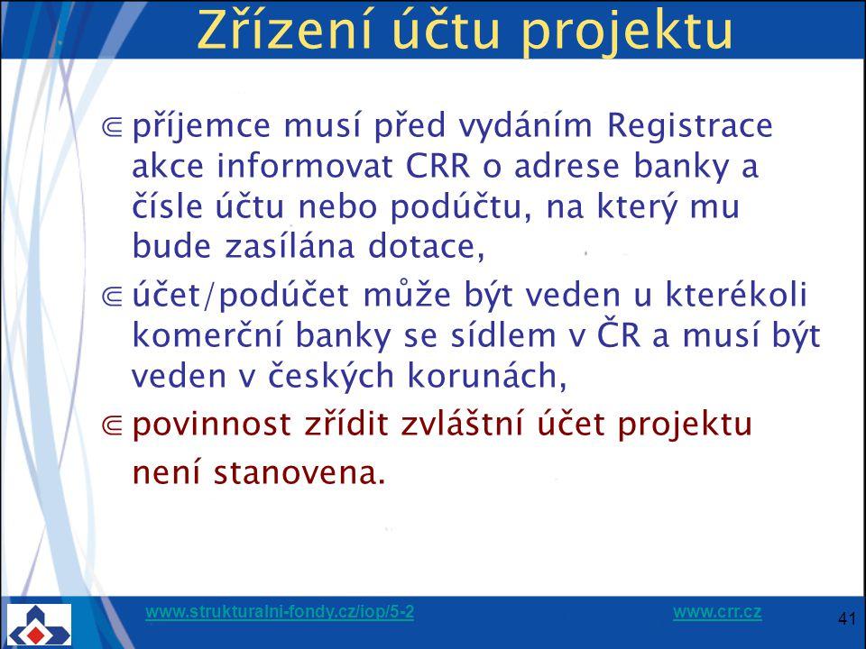 www.strukturalni-fondy.cz/iop/5-2www.strukturalni-fondy.cz/iop/5-2 www.crr.czwww.crr.cz 41 Zřízení účtu projektu ⋐příjemce musí před vydáním Registrace akce informovat CRR o adrese banky a čísle účtu nebo podúčtu, na který mu bude zasílána dotace, ⋐účet/podúčet může být veden u kterékoli komerční banky se sídlem v ČR a musí být veden v českých korunách, ⋐povinnost zřídit zvláštní účet projektu není stanovena.