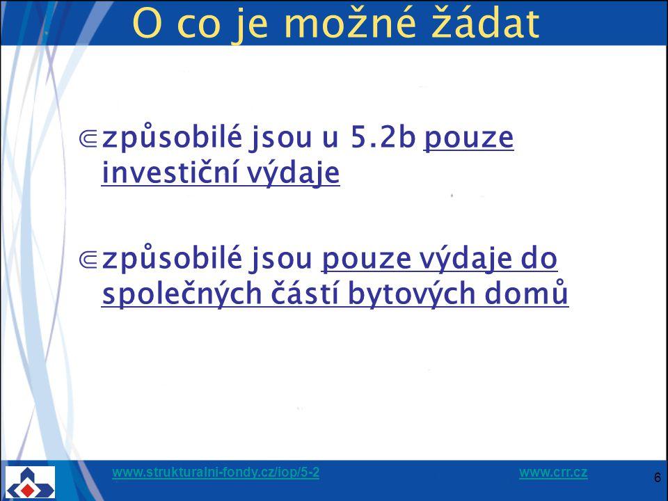 www.strukturalni-fondy.cz/iop/5-2www.strukturalni-fondy.cz/iop/5-2 www.crr.czwww.crr.cz 6 O co je možné žádat ⋐způsobilé jsou u 5.2b pouze investiční výdaje ⋐způsobilé jsou pouze výdaje do společných částí bytových domů