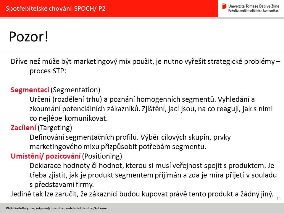 11 PhDr. Pavla Kotyzová, kotyzova@fmk.utb.cz, web: kmk.fmk.utb.cz/kotyzova Pozor! Spotřebitelské chování SPOCH/ P2 Dříve než může být marketingový mix