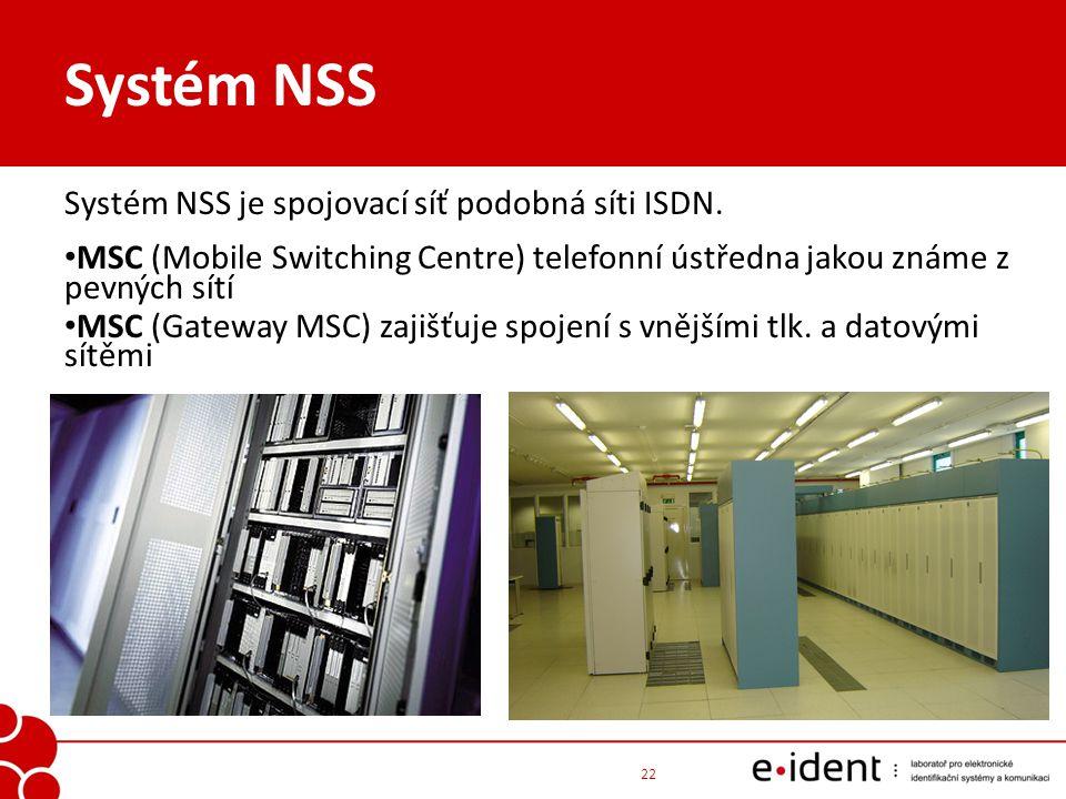 Systém NSS Systém NSS je spojovací síť podobná síti ISDN. MSC (Mobile Switching Centre) telefonní ústředna jakou známe z pevných sítí MSC (Gateway MSC