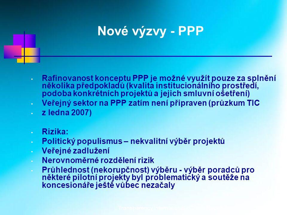 Transparency International - Czech Republic5 Nové výzvy - PPP Rafinovanost konceptu PPP je možné využít pouze za splnění několika předpokladů (kvalita institucionálního prostředí, podoba konkrétních projektů a jejich smluvní ošetření) Veřejný sektor na PPP zatím není připraven (průzkum TIC z ledna 2007) Rizika: Politický populismus – nekvalitní výběr projektů Veřejné zadlužení Nerovnoměrné rozdělení rizik Průhlednost (nekorupčnost) výběru - výběr poradců pro některé pilotní projekty byl problematický a soutěže na koncesionáře ještě vůbec nezačaly