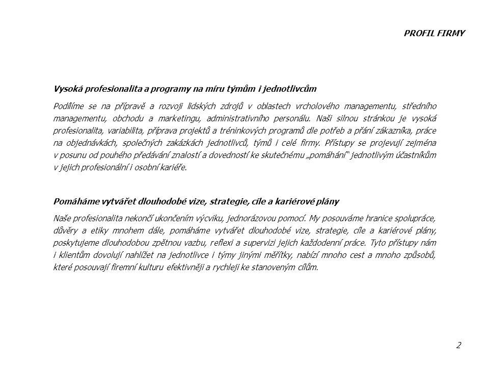 PROFIL FIRMY 2 Vysoká profesionalita a programy na míru týmům i jednotlivcům Podílíme se na přípravě a rozvoji lidských zdrojů v oblastech vrcholového managementu, středního managementu, obchodu a marketingu, administrativního personálu.