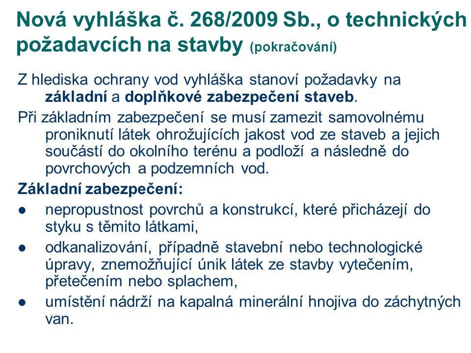Nová vyhláška 268/2009 Sb., o technických požadavcích na stavby (pokračování) Doplňkové zabezpečení staveb se vedle požadavků na jejich základní zabezpečení uplatňuje při jejich umísťování v oblastech se zvýšenou ochranou vod a v ochranných pásmech: sklady kapalných minerálních hnojiv, jímky a nádrže na skladování tekutých statkových hnojiv, sklady na siláž (sušina siláže pod 30 %) – kontrolní systém částí, které jsou ve stavbě zakryté, a které nelze vizuálně kontrolovat, silážní žlaby (sušina siláže pod 30 %) a hnojiště – kontrola předepsané kvality stavebních prací v průběhu výstavby a před uvedením stavby do provozu – kontrola nepropustnosti povrchů v průběhu provozu (podle zákona o vodách jednou za 6 měsíců).