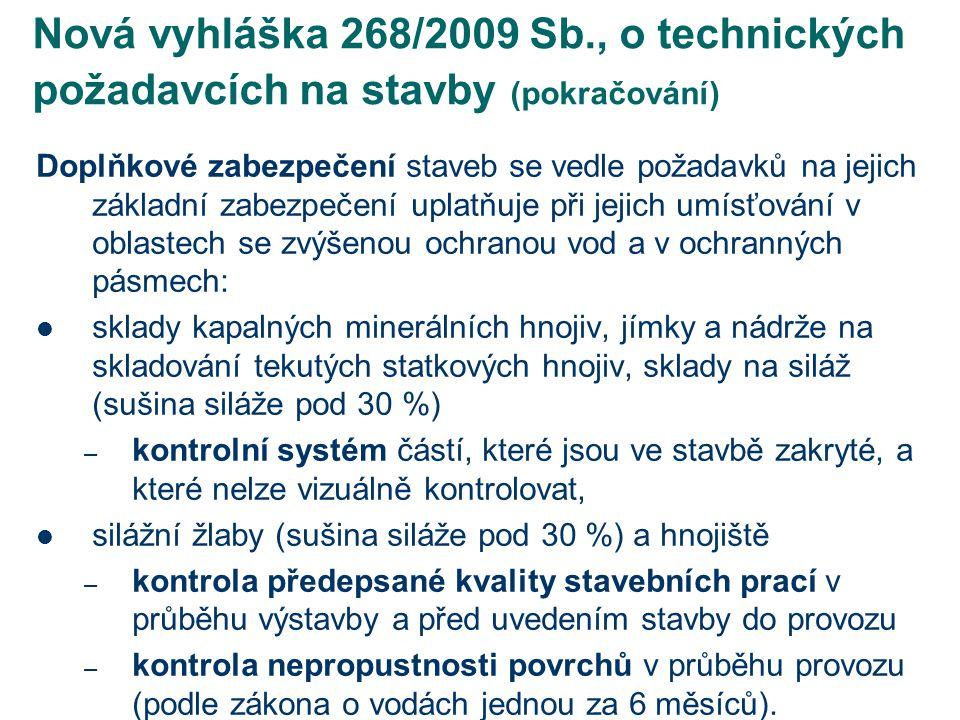 Nová vyhláška 268/2009 Sb., o technických požadavcích na stavby (pokračování) - např.: dno hnojiště musí mít podélný sklon směrem k hnojůvkové jímce; podélný a příčný sklon dna manipulačních ploch se musí vytvořit tak, aby hnojůvka a kontaminovaná srážková voda odtékala do sběrných žlábků nebo kanálků a do jímky, výdejní plocha nádrží a jímek na kejdu musí mít zpevněný nepropustný povrch v šířce příjezdové vozovky a délce použitého dopravního prostředku; po stranách je chráněna obrubníky vyvýšenými nad terén a čelními nájezdy vyvýšenými proti niveletě příjezdové komunikace jako ochrana proti přívalovým dešťovým vodám, stavby pro konzervaci a skladování siláže a stavby pro skladování silážních šťáv musí splňovat podmínky základního a doplňkového zabezpečení staveb, skladovací a manipulační plochy silážního žlabu s výjimkou nájezdové a výjezdové rampy musí být zabezpečeny obrubníky nebo příkopy tak, aby do nich nemohla vnikat přívalová dešťová voda nebo z nich vytékat tekutina na vodohospodářsky nezabezpečené plochy, u nezastřešených silážních žlabů musí být na obvodových stěnách dvoutyčové zábradlí; tam, kde by překáželo při plnění nebo vybírání, musí být odnímatelné nebo otočné