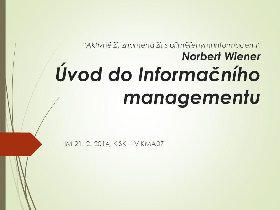 Aktivně žít znamená žít s přiměřenými informacemi Norbert Wiener Úvod do Informačního managementu IM 21.
