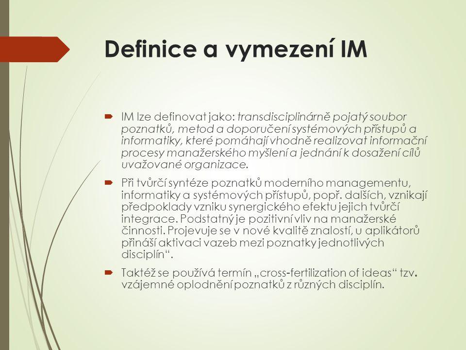 Definice a vymezení IM  IM lze definovat jako: transdisciplinárně pojatý soubor poznatků, metod a doporučení systémových přístupů a informatiky, které pomáhají vhodně realizovat informační procesy manažerského myšlení a jednání k dosažení cílů uvažované organizace.