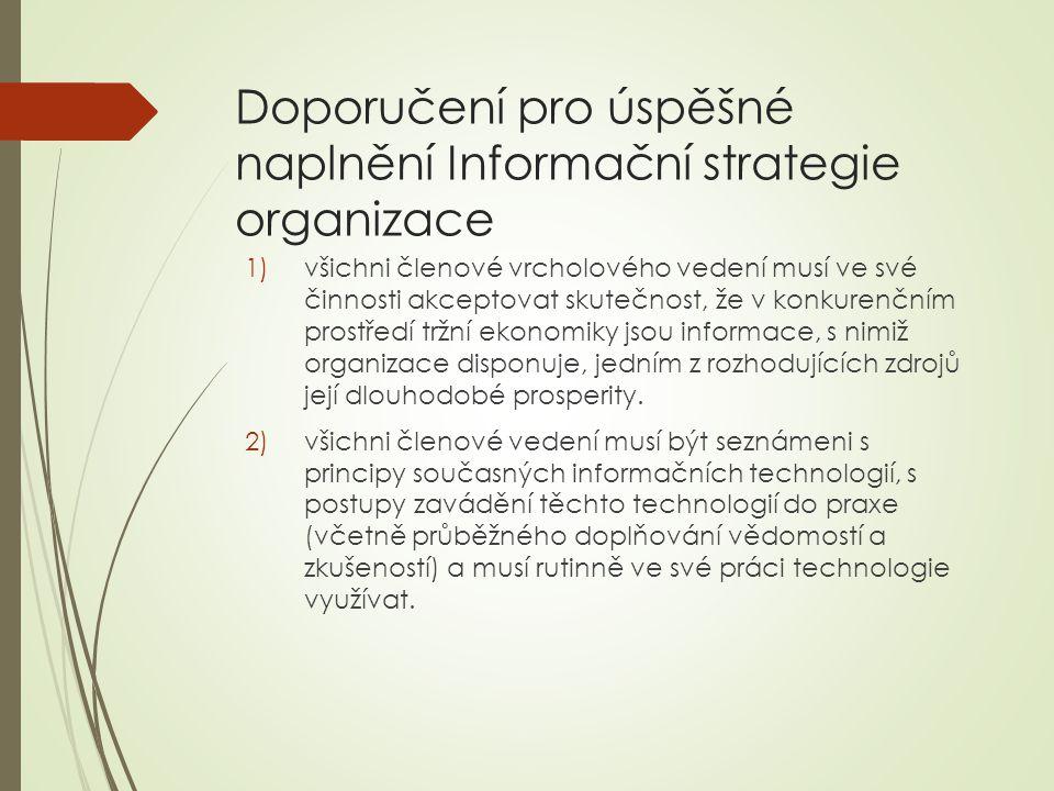 Doporučení pro úspěšné naplnění Informační strategie organizace 1)všichni členové vrcholového vedení musí ve své činnosti akceptovat skutečnost, že v konkurenčním prostředí tržní ekonomiky jsou informace, s nimiž organizace disponuje, jedním z rozhodujících zdrojů její dlouhodobé prosperity.