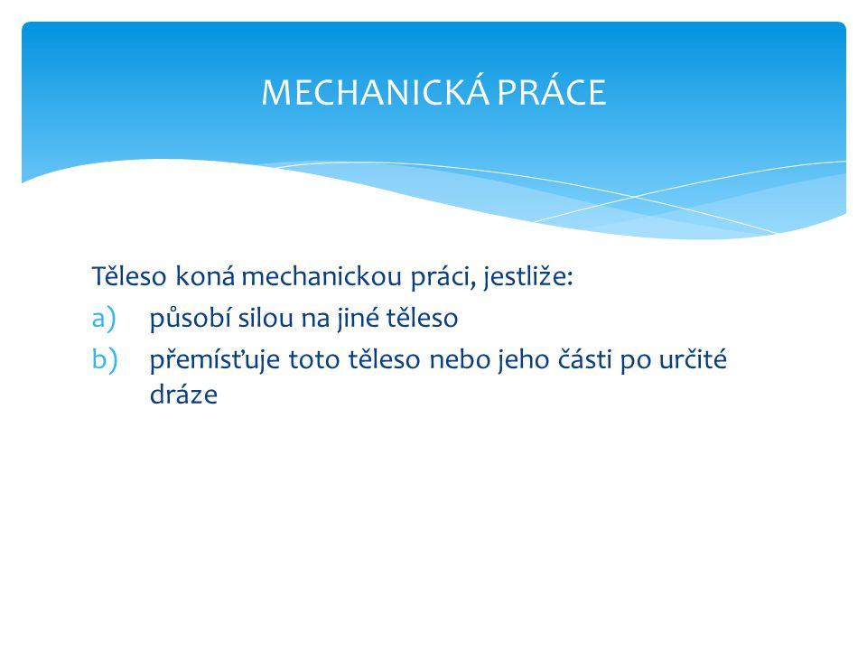 MECHANICKÁ PRÁCE Těleso koná mechanickou práci, jestliže: a)působí silou na jiné těleso b)přemísťuje toto těleso nebo jeho části po určité dráze