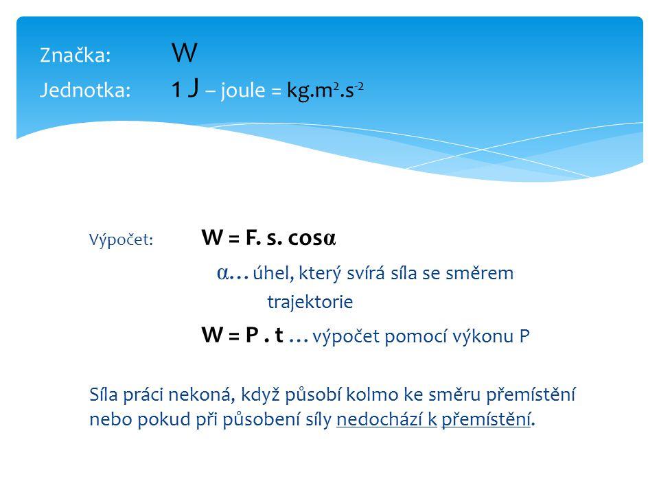 Značka: W Jednotka: 1 J – joule = kg.m 2.s -2 Výpočet: W = F.