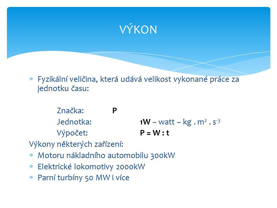 VÝKON  Fyzikální veličina, která udává velikost vykonané práce za jednotku času: Značka:P Jednotka:1W – watt – kg.