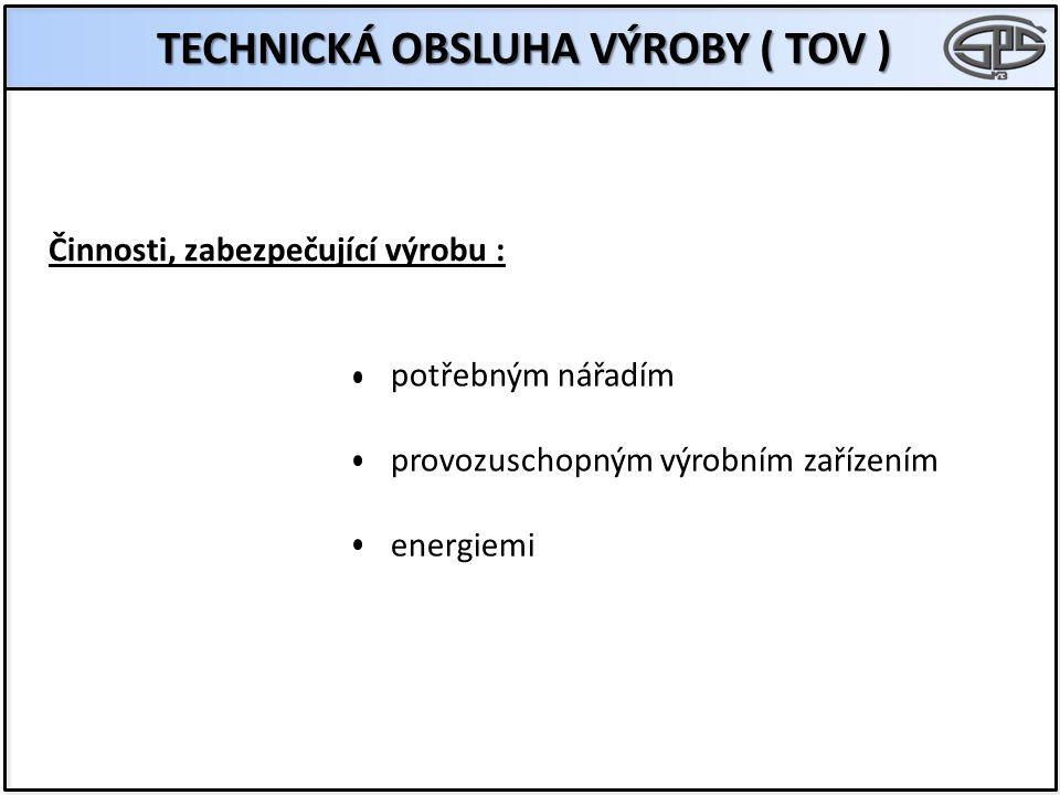 TECHNICKÁ OBSLUHA VÝROBY ( TOV ) Činnosti, zabezpečující výrobu : potřebným nářadím provozuschopným výrobním zařízením energiemi
