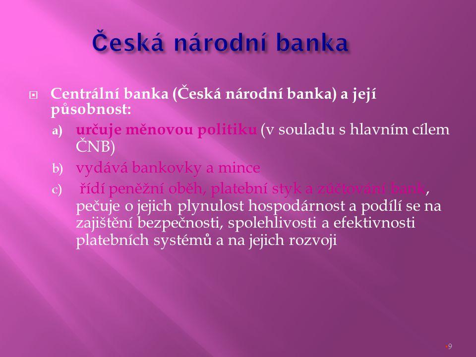  Centrální banka (Česká národní banka) a její působnost: a) určuje měnovou politiku (v souladu s hlavním cílem ČNB) b) vydává bankovky a mince c) řídí peněžní oběh, platební styk a zúčtování bank, pečuje o jejich plynulost hospodárnost a podílí se na zajištění bezpečnosti, spolehlivosti a efektivnosti platebních systémů a na jejich rozvoji 9