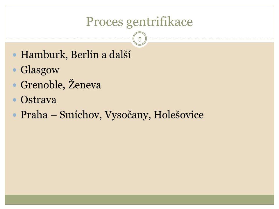Proces gentrifikace 5 Hamburk, Berlín a další Glasgow Grenoble, Ženeva Ostrava Praha – Smíchov, Vysočany, Holešovice