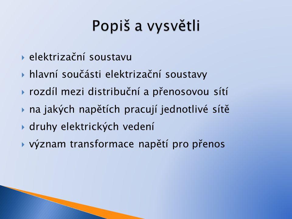  elektrizační soustavu  hlavní součásti elektrizační soustavy  rozdíl mezi distribuční a přenosovou sítí  na jakých napětích pracují jednotlivé sí
