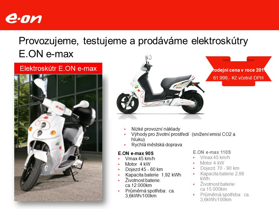 Provozujeme, testujeme a prodáváme elektroskútry E.ON e-max Nízké provozní náklady Výhody pro životní prostředí (snížení emisí CO2 a hluku) Rychlá městská doprava E.ON e-max 90S Vmax 45 km/h Motor 4 kW Dojezd 45 - 60 km Kapacita baterie 1,92 kWh Životnost baterie: ca.12.000km Průměrná spotřeba: ca.