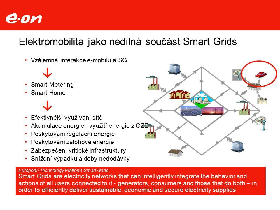 Elektromobilita jako nedílná součást Smart Grids Vzájemná interakce e-mobilu a SG Smart Metering Smart Home Efektivnější využívání sítě Akumulace energie– využití energie z OZE Poskytování regulační energie Poskytování zálohové energie Zabezpečení kritické infrastruktury Snížení výpadků a doby nedodávky European Technology Platform Smart Grids: Smart Grids are electricity networks that can intelligently integrate the behavior and actions of all users connected to it - generators, consumers and those that do both – in order to efficiently deliver sustainable, economic and secure electricity supplies