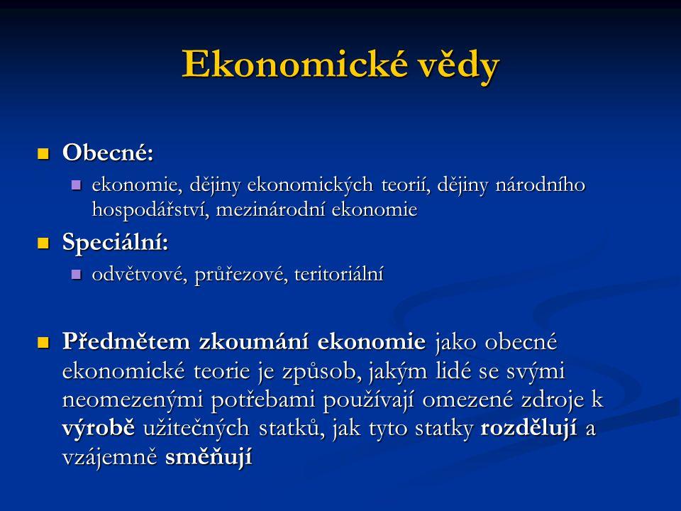 Ekonomické vědy Obecné: Obecné: ekonomie, dějiny ekonomických teorií, dějiny národního hospodářství, mezinárodní ekonomie ekonomie, dějiny ekonomických teorií, dějiny národního hospodářství, mezinárodní ekonomie Speciální: Speciální: odvětvové, průřezové, teritoriální odvětvové, průřezové, teritoriální Předmětem zkoumání ekonomie jako obecné ekonomické teorie je způsob, jakým lidé se svými neomezenými potřebami používají omezené zdroje k výrobě užitečných statků, jak tyto statky rozdělují a vzájemně směňují Předmětem zkoumání ekonomie jako obecné ekonomické teorie je způsob, jakým lidé se svými neomezenými potřebami používají omezené zdroje k výrobě užitečných statků, jak tyto statky rozdělují a vzájemně směňují